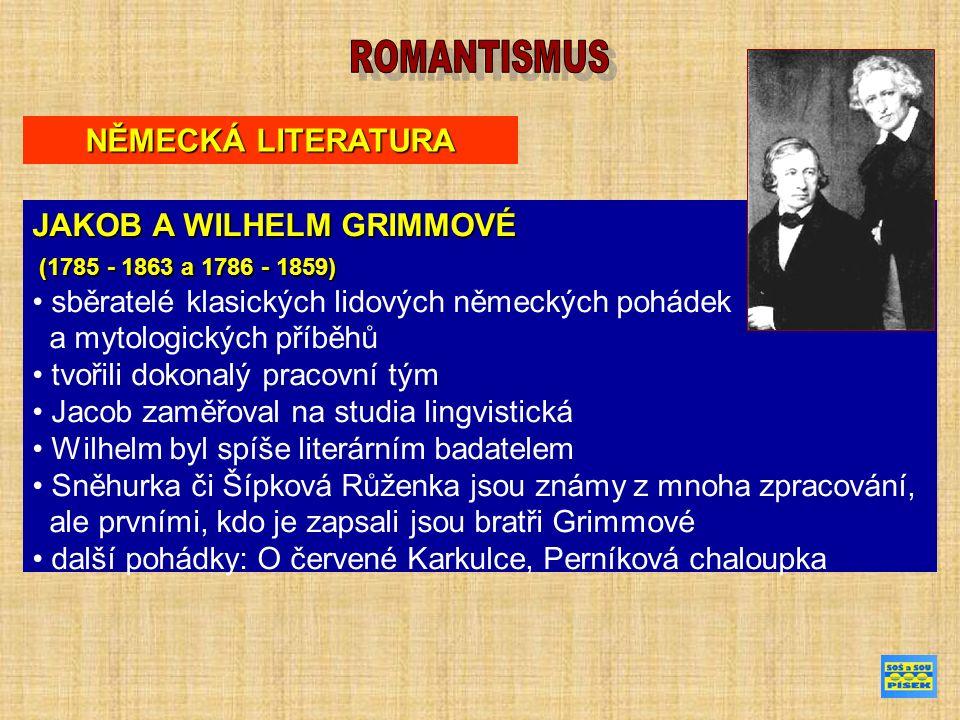 NĚMECKÁ LITERATURA JAKOB A WILHELM GRIMMOVÉ (1785 - 1863 a 1786 - 1859) (1785 - 1863 a 1786 - 1859) sběratelé klasických lidových německých pohádek a mytologických příběhů tvořili dokonalý pracovní tým Jacob zaměřoval na studia lingvistická Wilhelm byl spíše literárním badatelem Sněhurka či Šípková Růženka jsou známy z mnoha zpracování, ale prvními, kdo je zapsali jsou bratři Grimmové další pohádky: O červené Karkulce, Perníková chaloupka