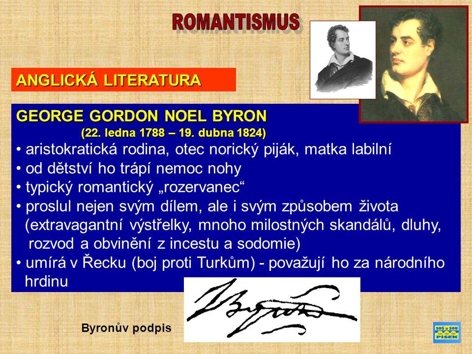 ANGLICKÁ LITERATURA GEORGE GORDON NOEL BYRON DÍLO: Childe Haroldova pouť Childe Haroldova pouť (1812) rozsáhlá, volně komponovaná, lyrickoepická skladba moderní epos popisuje jeho putování z Anglie přes Portugalsko, Španělsko, Albánii, Turecko, Řecko a další země do značné míry autobiografické dílo hlavní hrdina je zahořklý a má k lidem odpor; jediné, co mu ulehčuje jeho život, je neustálé putování tímto dílem si vydobyl slávu v literárních kruzích.