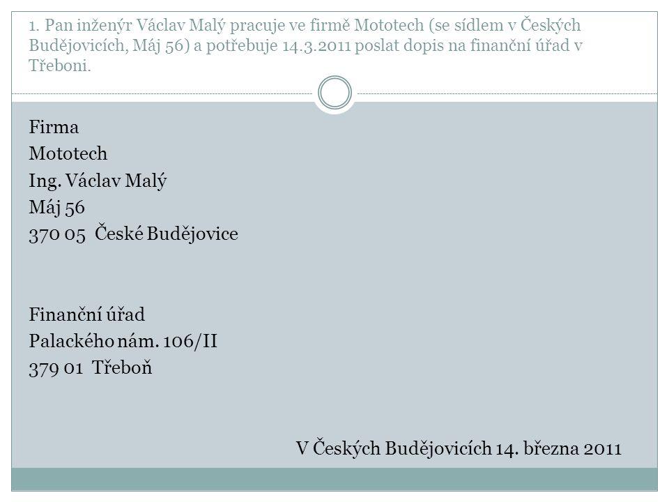 1. Pan inženýr Václav Malý pracuje ve firmě Mototech (se sídlem v Českých Budějovicích, Máj 56) a potřebuje 14.3.2011 poslat dopis na finanční úřad v
