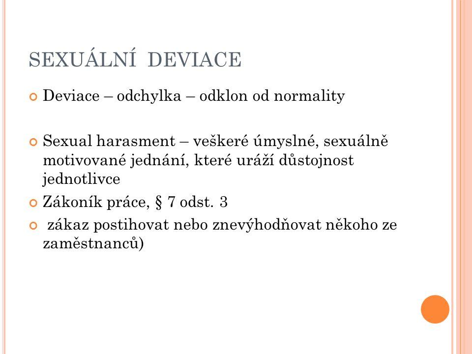 SEXUÁLNÍ DEVIACE Deviace – odchylka – odklon od normality Sexual harasment – veškeré úmyslné, sexuálně motivované jednání, které uráží důstojnost jednotlivce Zákoník práce, § 7 odst.