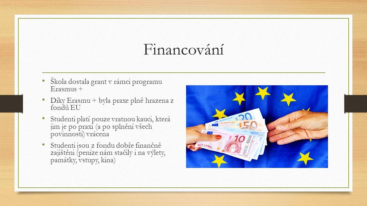 Financování Škola dostala grant v rámci programu Erasmus + Díky Erasmu + byla praxe plně hrazena z fondů EU Studenti platí pouze vratnou kauci, která jim je po praxi (a po splnění všech povinností) vrácena Studenti jsou z fondu dobře finančně zajištěni (peníze nám stačily i na výlety, památky, vstupy, kina)