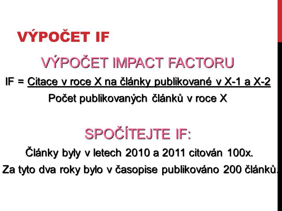 VÝPOČET IF VÝPOČET IMPACT FACTORU IF = Citace v roce X na články publikované v X-1 a X-2 Počet publikovaných článků v roce X SPOČÍTEJTE IF: Články byly v letech 2010 a 2011 citován 100x.