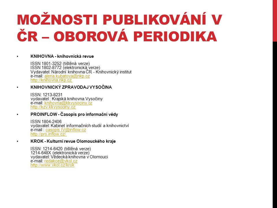 MOŽNOSTI PUBLIKOVÁNÍ V ČR – OBOROVÁ PERIODIKA KNIHOVNA - knihovnická revue ISSN 1801-3252 (tištěná verze) ISSN 1802-8772 (elektronická verze) Vydavatel: Národní knihovna ČR - Knihovnický institut e-mail: alena.kubatova@nkp.cz http://knihovna.nkp.cz alena.kubatova@nkp.cz http://knihovna.nkp.cz KNIHOVNICKÝ ZPRAVODAJ VYSOČINA ISSN: 1213-8231 vydavatel : Krajská knihovna Vysočiny e-mail: knihovna@kkvysociny.cz http://kzv.kkvysociny.cz knihovna@kkvysociny.cz http://kzv.kkvysociny.cz PROINFLOW - Časopis pro informační vědy ISSN 1804-2406 vydavatel: Kabinet informačních studií a knihovnictví e-mail : casopis IV@inflow.cz http://pro.inflow.cz/ casopis IV@inflow.cz http://pro.inflow.cz/ KROK - Kulturní revue Olomouckého kraje ISSN: 1214-6420 (tištěná verze) 1214-648X (elektronická verze) vydavatel: Vědecká knihovna v Olomouci e-mail: redakce@vkol.cz http://www.vkol.cz/krok redakce@vkol.cz http://www.vkol.cz/krok