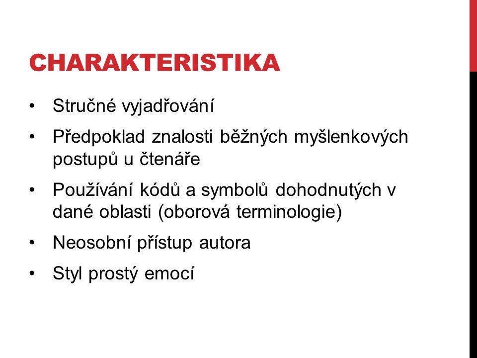 CHARAKTERISTIKA Stručné vyjadřování Předpoklad znalosti běžných myšlenkových postupů u čtenáře Používání kódů a symbolů dohodnutých v dané oblasti (oborová terminologie) Neosobní přístup autora Styl prostý emocí