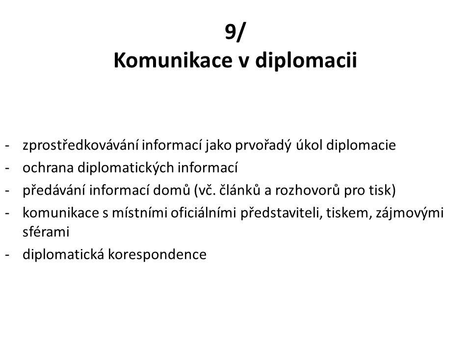 9/ Komunikace v diplomacii -zprostředkovávání informací jako prvořadý úkol diplomacie -ochrana diplomatických informací -předávání informací domů (vč.