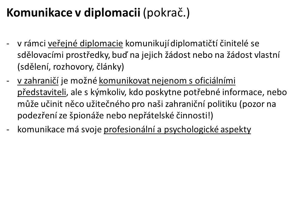 Komunikace v diplomacii (pokrač.) -v rámci veřejné diplomacie komunikují diplomatičtí činitelé se sdělovacími prostředky, buď na jejich žádost nebo na žádost vlastní (sdělení, rozhovory, články) -v zahraničí je možné komunikovat nejenom s oficiálními představiteli, ale s kýmkoliv, kdo poskytne potřebné informace, nebo může učinit něco užitečného pro naši zahraniční politiku (pozor na podezření ze špionáže nebo nepřátelské činnosti!) -komunikace má svoje profesionální a psychologické aspekty
