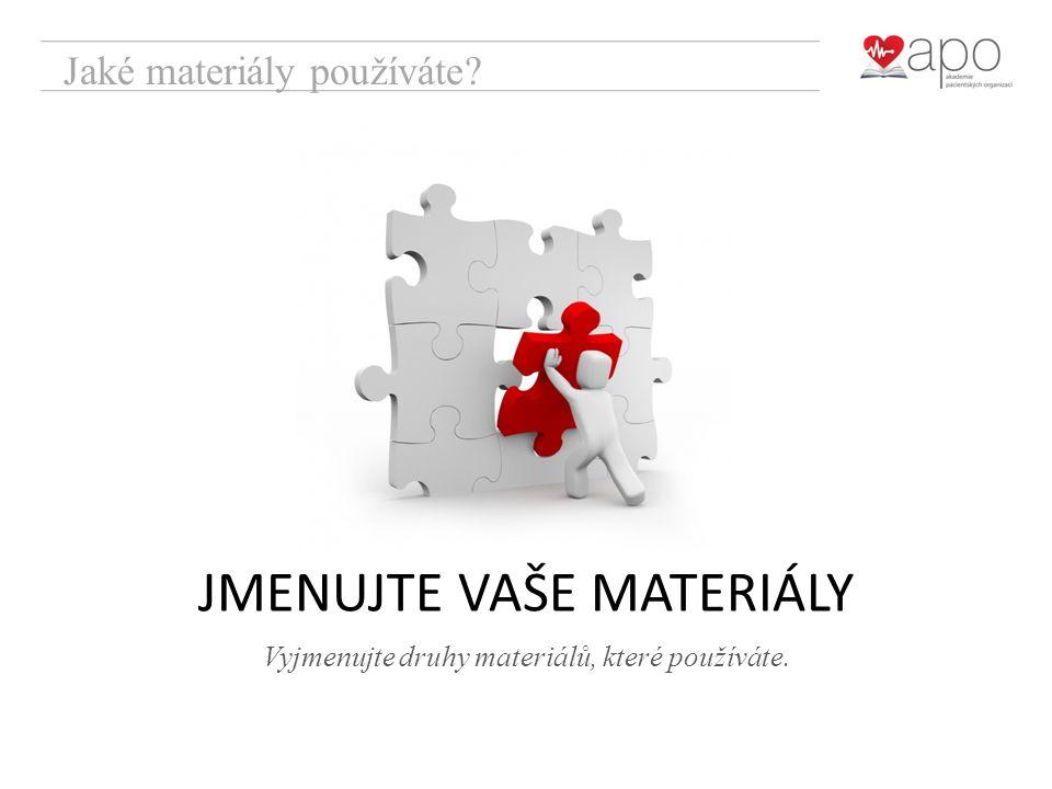 Jaké materiály používáte? Vyjmenujte druhy materiálů, které používáte. JMENUJTE VAŠE MATERIÁLY