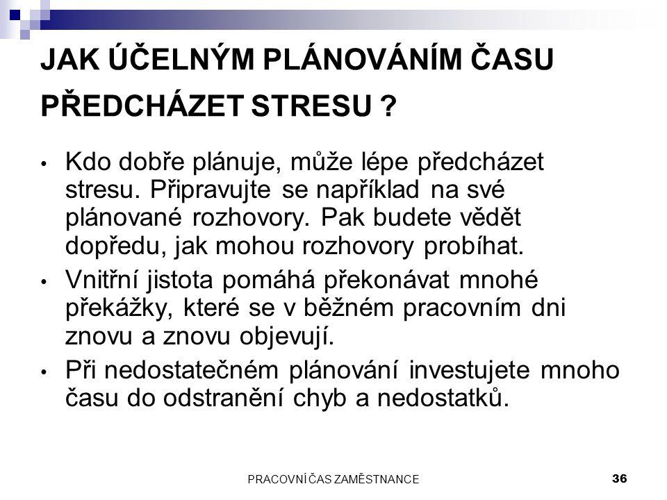 PRACOVNÍ ČAS ZAMĚSTNANCE 36 JAK ÚČELNÝM PLÁNOVÁNÍM ČASU PŘEDCHÁZET STRESU ? Kdo dobře plánuje, může lépe předcházet stresu. Připravujte se například n