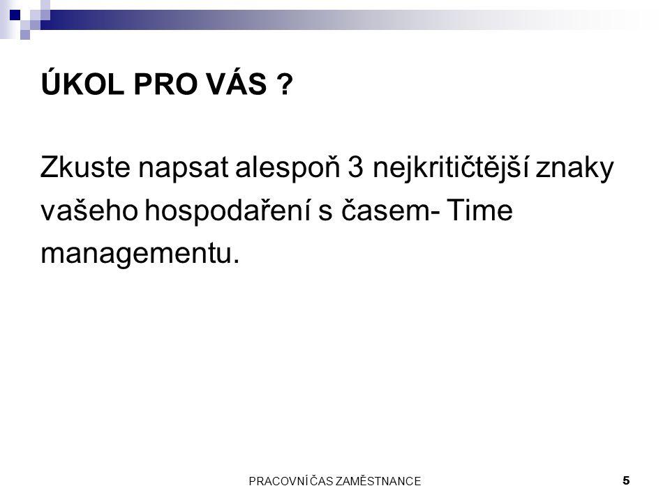 PRACOVNÍ ČAS ZAMĚSTNANCE 5 ÚKOL PRO VÁS ? Zkuste napsat alespoň 3 nejkritičtější znaky vašeho hospodaření s časem- Time managementu.