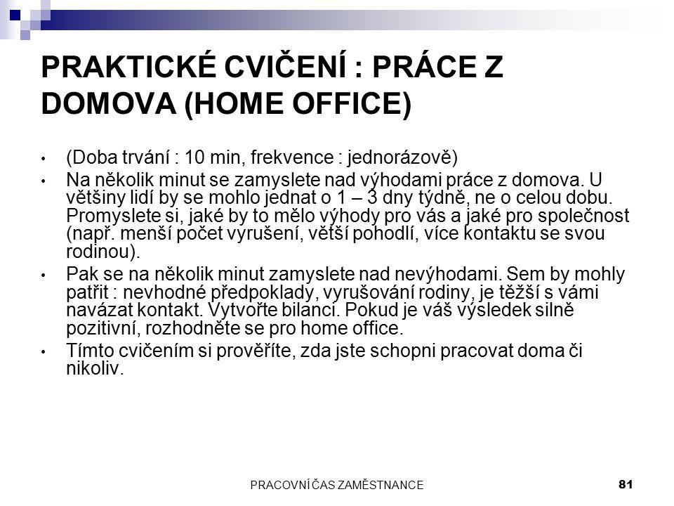 PRACOVNÍ ČAS ZAMĚSTNANCE 81 PRAKTICKÉ CVIČENÍ : PRÁCE Z DOMOVA (HOME OFFICE) (Doba trvání : 10 min, frekvence : jednorázově) Na několik minut se zamyslete nad výhodami práce z domova.