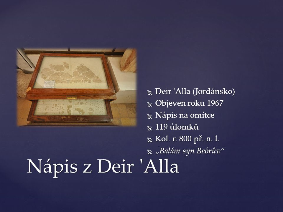 Nápis z Deir Alla  Deir Alla (Jordánsko)  Objeven roku 1967  Nápis na omítce  119 úlomků  Kol.