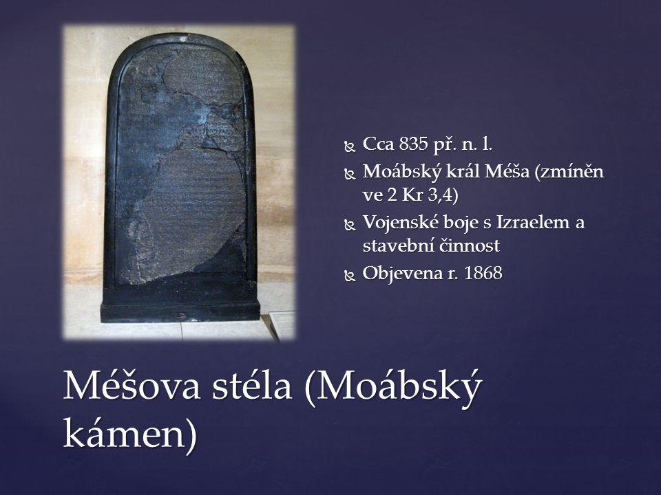 Méšova stéla (Moábský kámen)  Cca 835 př. n. l.  Moábský král Méša (zmíněn ve 2 Kr 3,4)  Vojenské boje s Izraelem a stavební činnost  Objevena r.