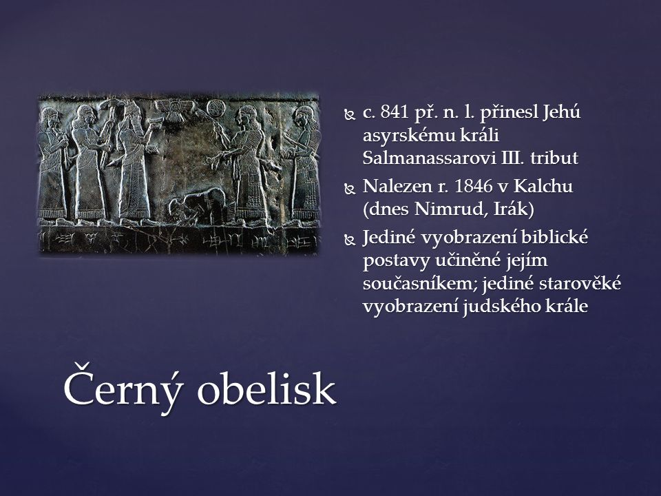 Černý obelisk  c. 841 př. n. l. přinesl Jehú asyrskému králi Salmanassarovi III. tribut  Nalezen r. 1846 v Kalchu (dnes Nimrud, Irák)  Jediné vyobr