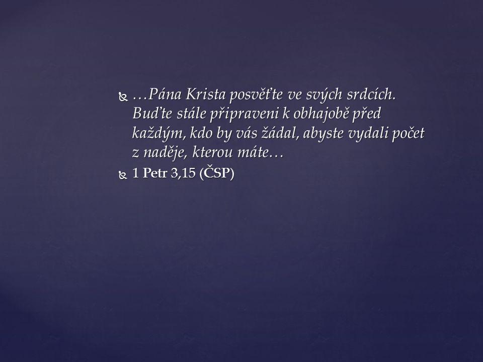  …Pána Krista posvěťte ve svých srdcích. Buďte stále připraveni k obhajobě před každým, kdo by vás žádal, abyste vydali počet z naděje, kterou máte…