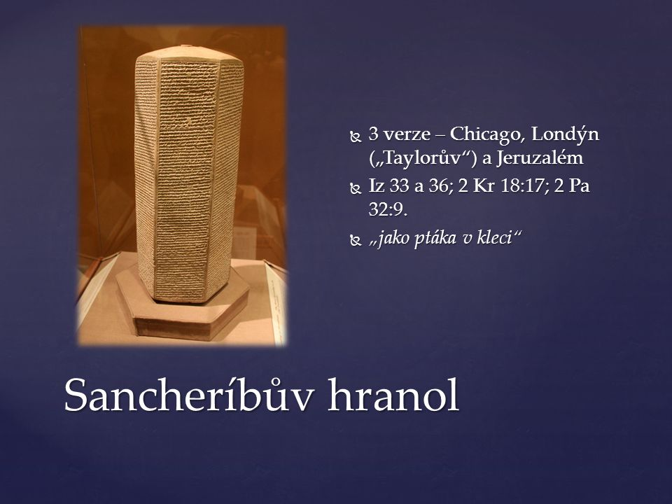 """Sancheríbův hranol  3 verze – Chicago, Londýn (""""Taylorův ) a Jeruzalém  Iz 33 a 36; 2 Kr 18:17; 2 Pa 32:9."""