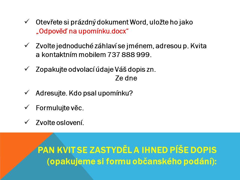 """PAN KVIT SE ZASTYDĚL A IHNED PÍŠE DOPIS (opakujeme si formu občanského podání): Otevřete si prázdný dokument Word, uložte ho jako """"Odpověď na upomínku.docx Zvolte jednoduché záhlaví se jménem, adresou p."""