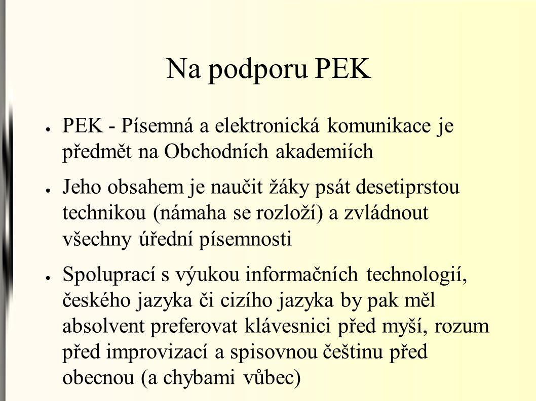 Na podporu PEK ● PEK - Písemná a elektronická komunikace je předmět na Obchodních akademiích ● Jeho obsahem je naučit žáky psát desetiprstou technikou (námaha se rozloží) a zvládnout všechny úřední písemnosti ● Spoluprací s výukou informačních technologií, českého jazyka či cizího jazyka by pak měl absolvent preferovat klávesnici před myší, rozum před improvizací a spisovnou češtinu před obecnou (a chybami vůbec)