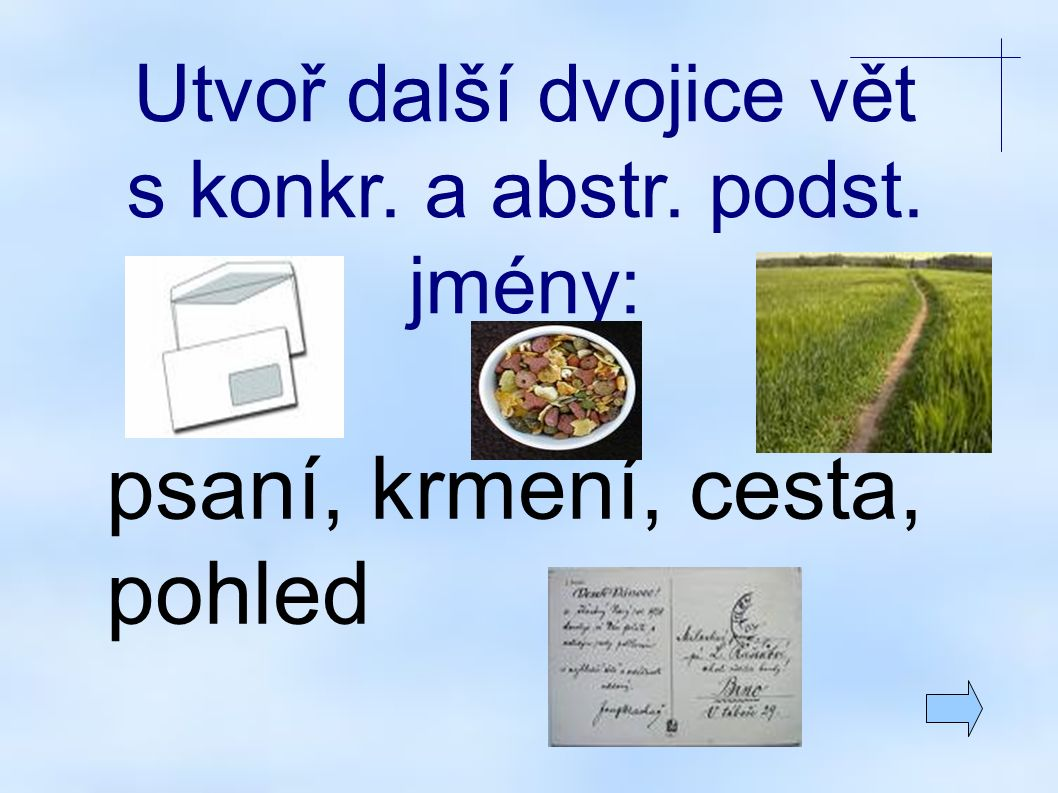 Utvoř další dvojice vět s konkr. a abstr. podst. jmény: psaní, krmení, cesta, pohled