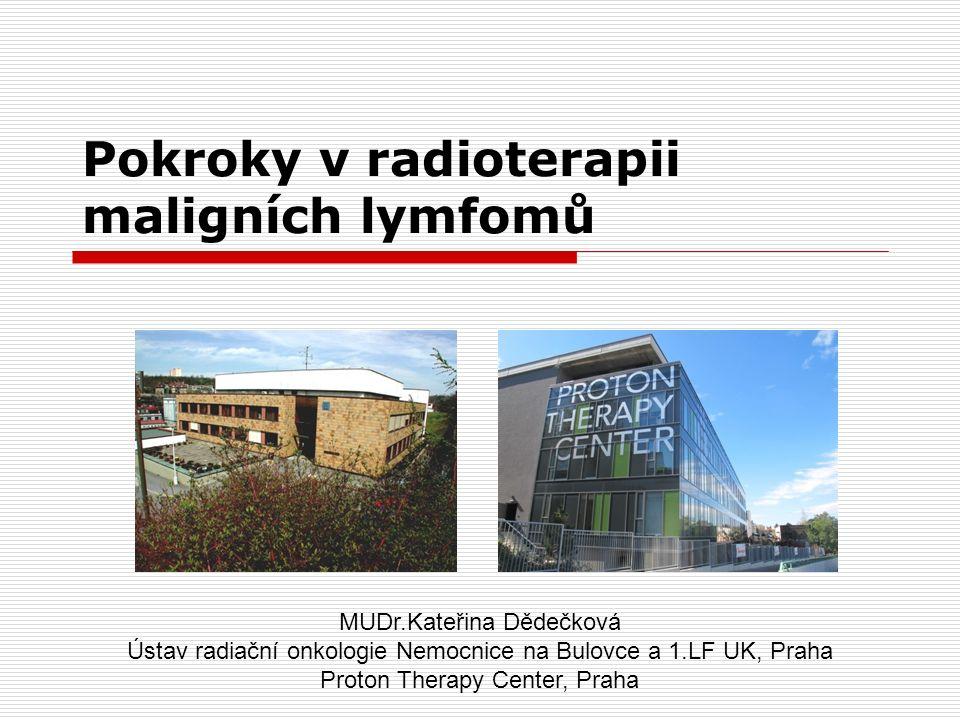 Pokroky v radioterapii maligních lymfomů MUDr.Kateřina Dědečková Ústav radiační onkologie Nemocnice na Bulovce a 1.LF UK, Praha Proton Therapy Center,