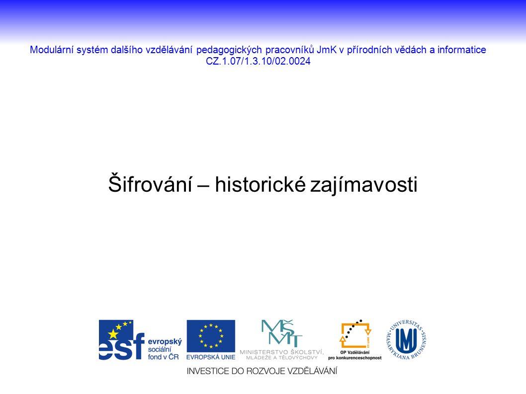Šifrování – historické zajímavosti Modulární systém dalšího vzdělávání pedagogických pracovníků JmK v přírodních vědách a informatice CZ.1.07/1.3.10/02.0024