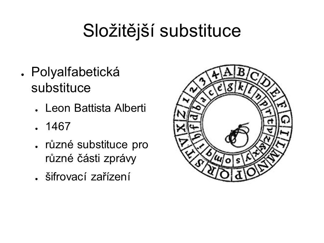 Složitější substituce ● Polyalfabetická substituce ● Leon Battista Alberti ● 1467 ● různé substituce pro různé části zprávy ● šifrovací zařízení