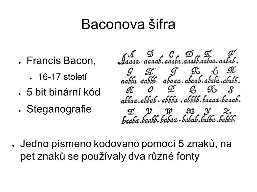 Baconova šifra ● Francis Bacon, ● 16-17 století ● 5 bit binární kód ● Steganografie ● Jedno písmeno kodovano pomocí 5 znaků, na pet znaků se používaly dva různé fonty