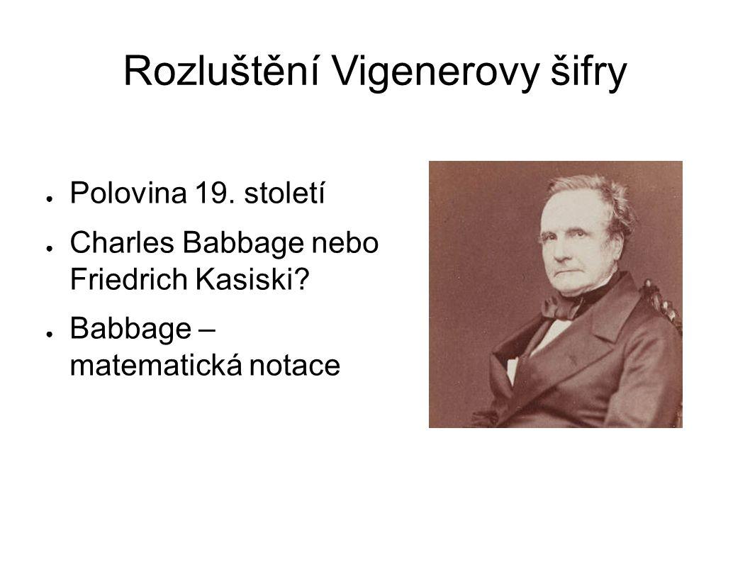 Rozluštění Vigenerovy šifry ● Polovina 19.století ● Charles Babbage nebo Friedrich Kasiski.