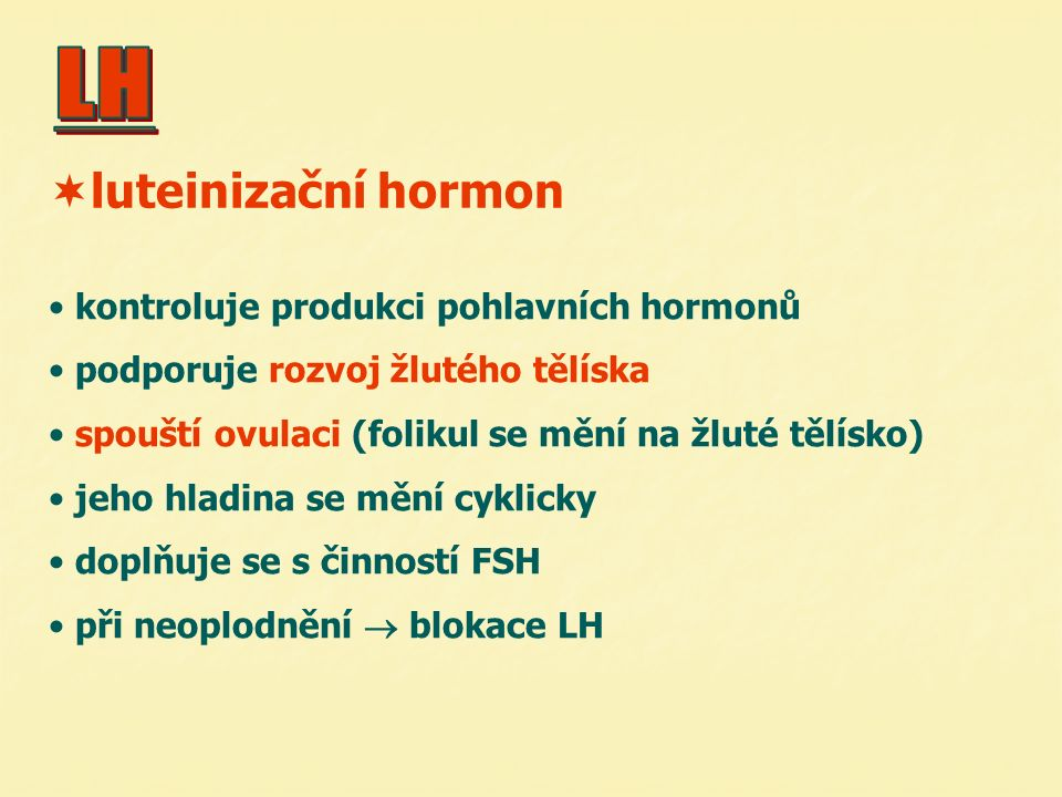 kontroluje produkci pohlavních hormonů podporuje rozvoj žlutého tělíska spouští ovulaci (folikul se mění na žluté tělísko) jeho hladina se mění cyklic