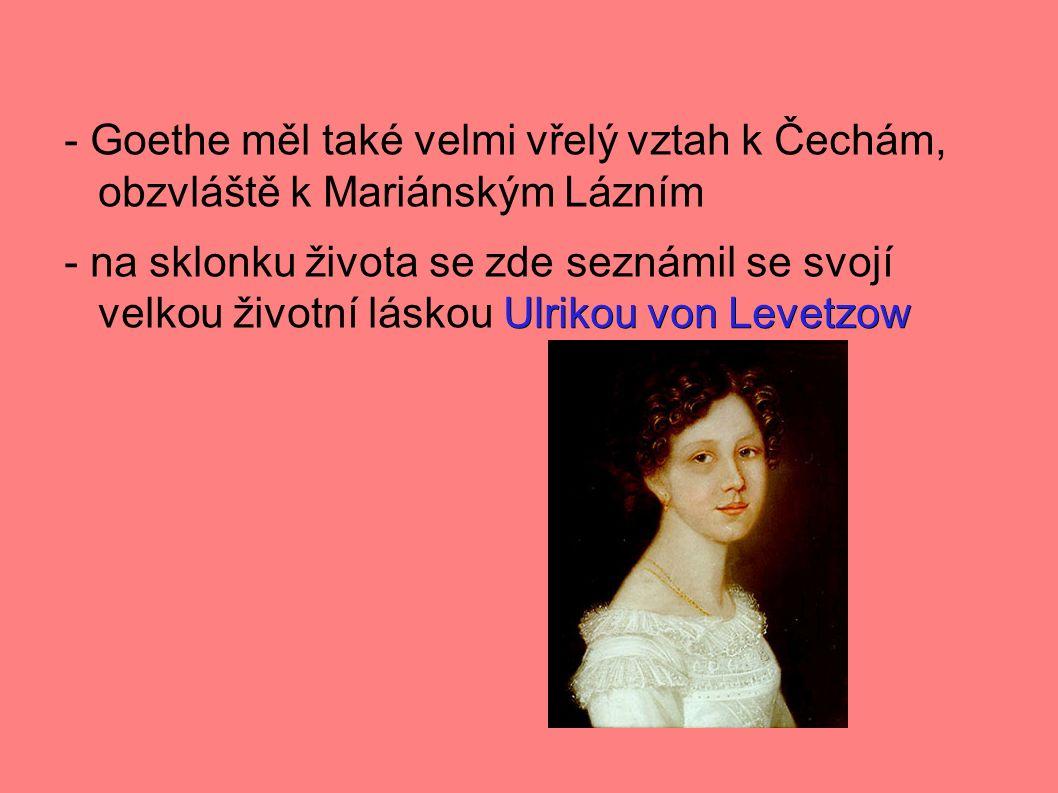 - Goethe měl také velmi vřelý vztah k Čechám, obzvláště k Mariánským Lázním Ulrikou von Levetzow - na sklonku života se zde seznámil se svojí velkou životní láskou Ulrikou von Levetzow