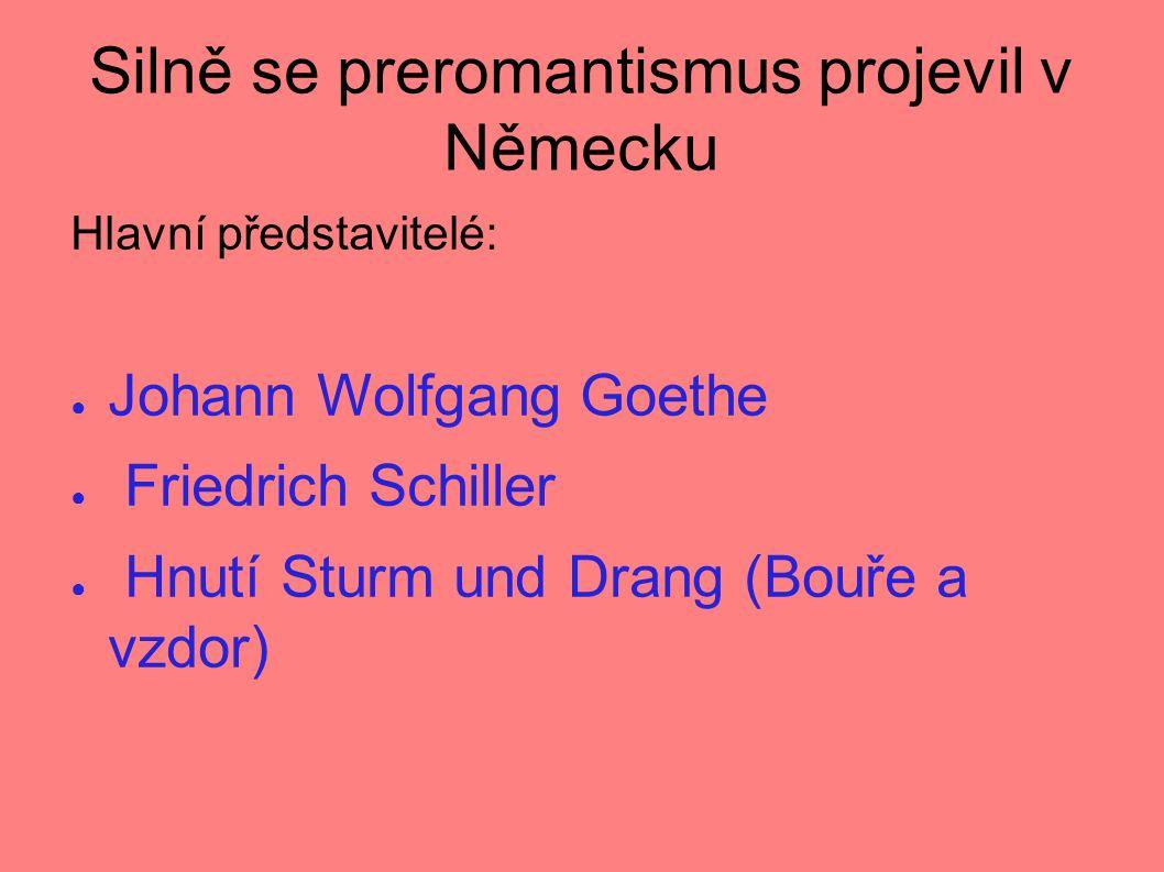 Silně se preromantismus projevil v Německu Hlavní představitelé: ● Johann Wolfgang Goethe ● Friedrich Schiller ● Hnutí Sturm und Drang (Bouře a vzdor)