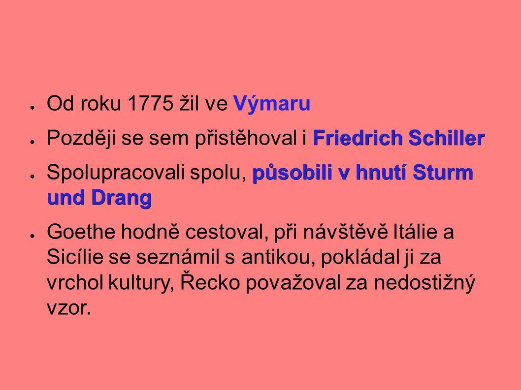 ● Od roku 1775 žil ve Výmaru Friedrich Schiller ● Později se sem přistěhoval i Friedrich Schiller působili v hnutí Sturm und Drang ● Spolupracovali spolu, působili v hnutí Sturm und Drang ● Goethe hodně cestoval, při návštěvě Itálie a Sicílie se seznámil s antikou, pokládal ji za vrchol kultury, Řecko považoval za nedostižný vzor.