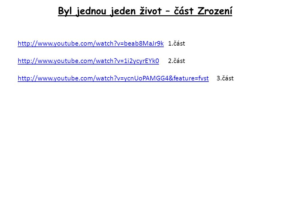 Byl jednou jeden život – část Zrození http://www.youtube.com/watch?v=beab8MaJr9khttp://www.youtube.com/watch?v=beab8MaJr9k 1.část http://www.youtube.com/watch?v=1i2ycyrEYk0http://www.youtube.com/watch?v=1i2ycyrEYk0 2.část http://www.youtube.com/watch?v=ycnUoPAMGG4&feature=fvsthttp://www.youtube.com/watch?v=ycnUoPAMGG4&feature=fvst 3.část