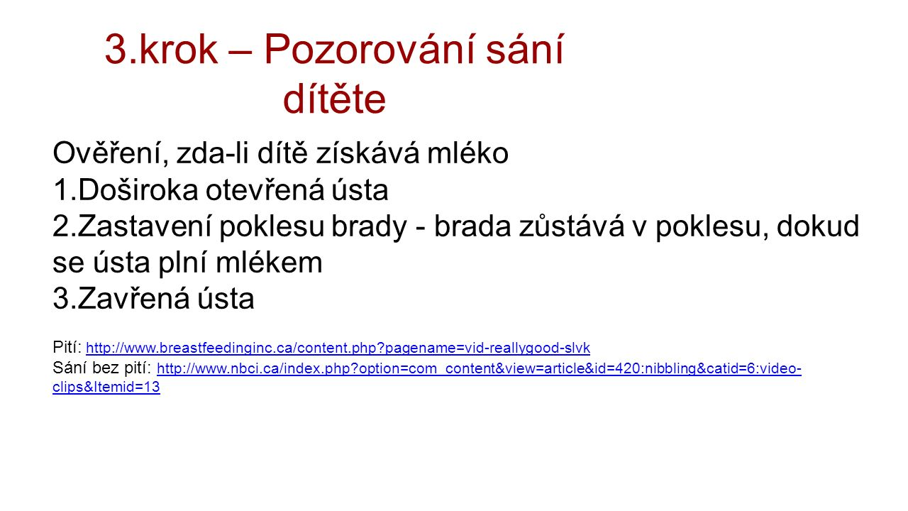 3.krok – Pozorování sání dítěte Ověření, zda-li dítě získává mléko 1.Doširoka otevřená ústa 2.Zastavení poklesu brady - brada zůstává v poklesu, dokud se ústa plní mlékem 3.Zavřená ústa Pití: http://www.breastfeedinginc.ca/content.php pagename=vid-reallygood-slvkhttp://www.breastfeedinginc.ca/content.php pagename=vid-reallygood-slvk Sání bez pití: http://www.nbci.ca/index.php option=com_content&view=article&id=420:nibbling&catid=6:video- clips&Itemid=13 http://www.nbci.ca/index.php option=com_content&view=article&id=420:nibbling&catid=6:video- clips&Itemid=13
