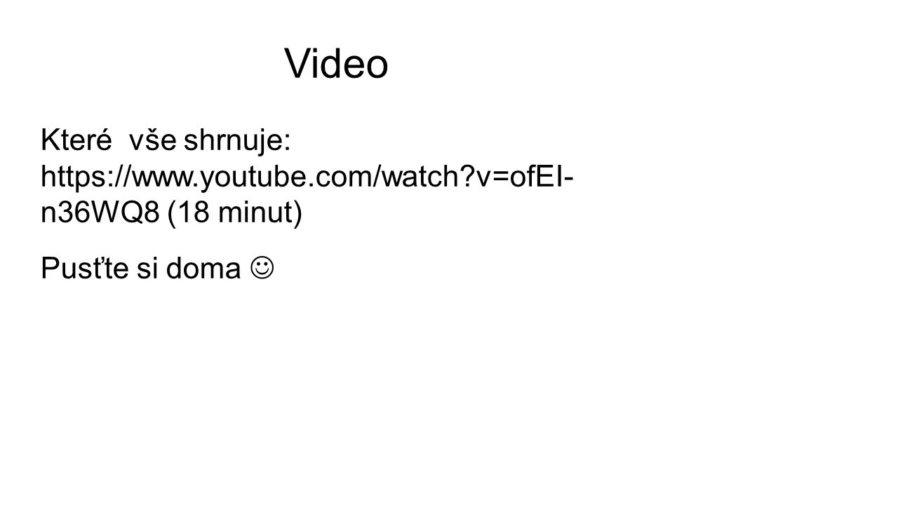 Video Které vše shrnuje: https://www.youtube.com/watch?v=ofEI- n36WQ8 (18 minut) Pusťte si doma