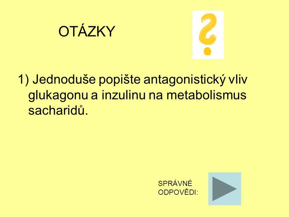 OTÁZKY 1) Jednoduše popište antagonistický vliv glukagonu a inzulinu na metabolismus sacharidů. SPRÁVNÉ ODPOVĚDI: