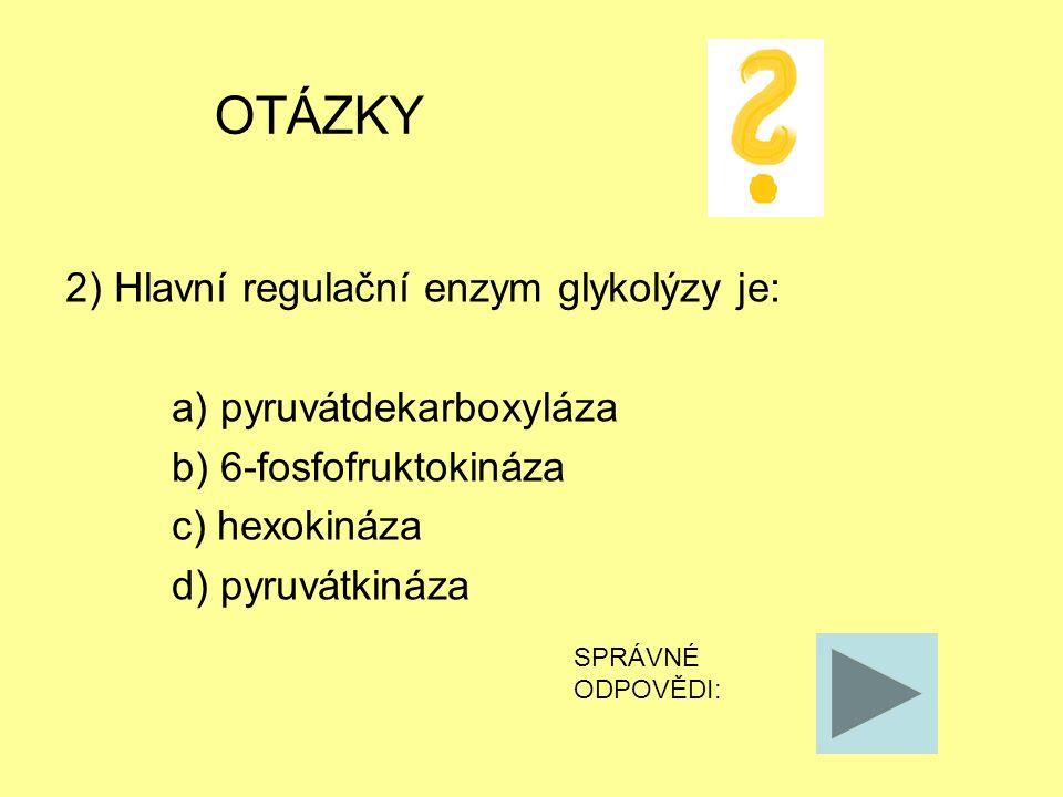 OTÁZKY 2) Hlavní regulační enzym glykolýzy je: a) pyruvátdekarboxyláza b) 6-fosfofruktokináza c) hexokináza d) pyruvátkináza SPRÁVNÉ ODPOVĚDI: