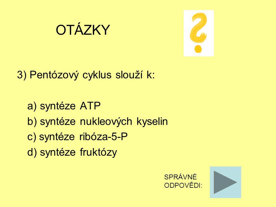 OTÁZKY 3) Pentózový cyklus slouží k: a) syntéze ATP b) syntéze nukleových kyselin c) syntéze ribóza-5-P d) syntéze fruktózy SPRÁVNÉ ODPOVĚDI: