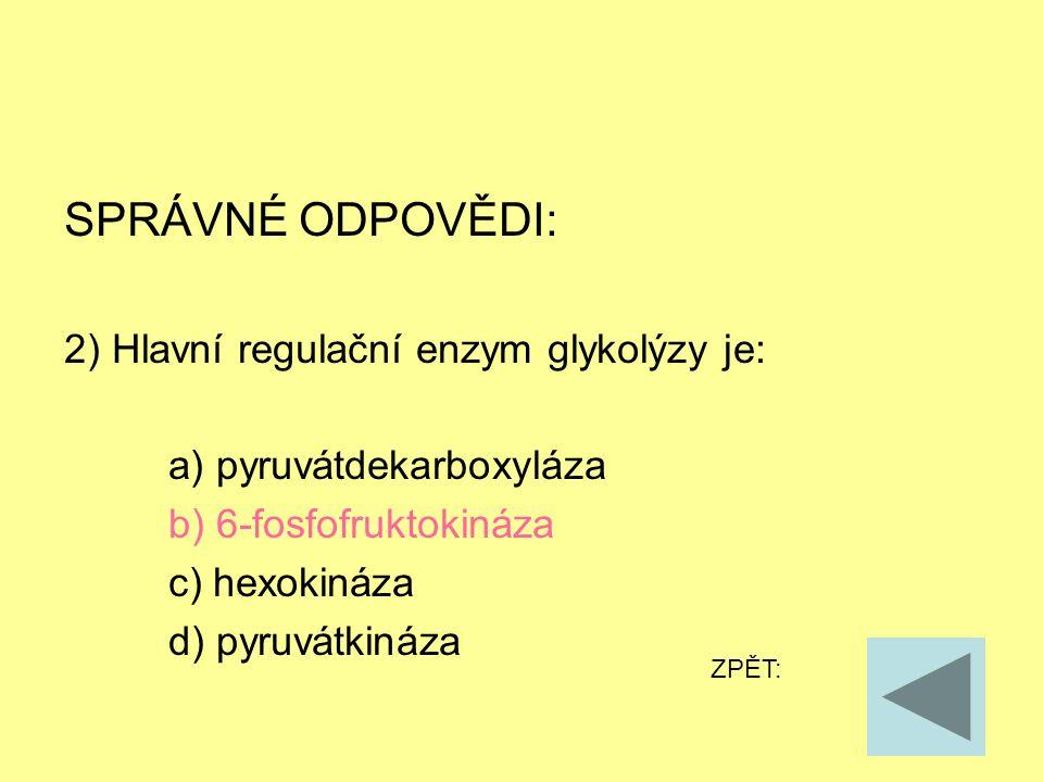 SPRÁVNÉ ODPOVĚDI: 2) Hlavní regulační enzym glykolýzy je: a) pyruvátdekarboxyláza b) 6-fosfofruktokináza c) hexokináza d) pyruvátkináza ZPĚT: