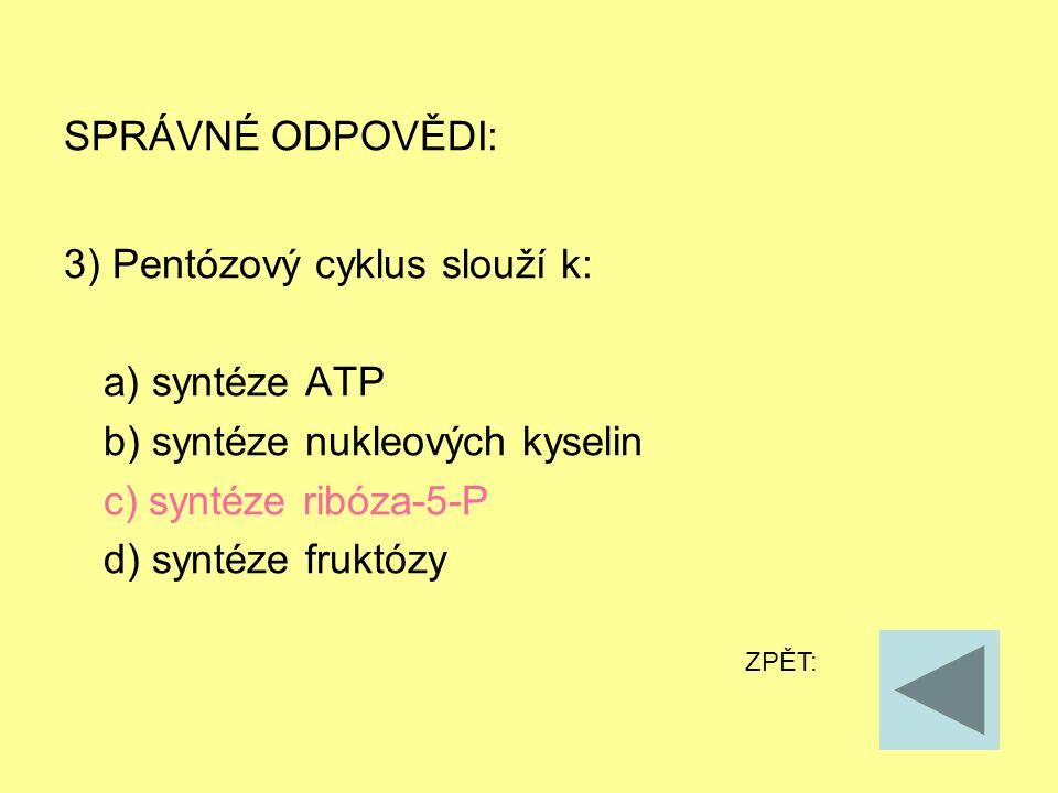 SPRÁVNÉ ODPOVĚDI: 3) Pentózový cyklus slouží k: a) syntéze ATP b) syntéze nukleových kyselin c) syntéze ribóza-5-P d) syntéze fruktózy ZPĚT: