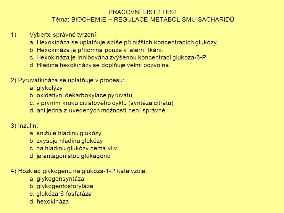 PRACOVNÍ LIST / TEST Téma: BIOCHEMIE – REGULACE METABOLISMU SACHARIDŮ 1)Vyberte správné tvrzení: a. Hexokináza se uplatňuje spíše při nižších koncentr
