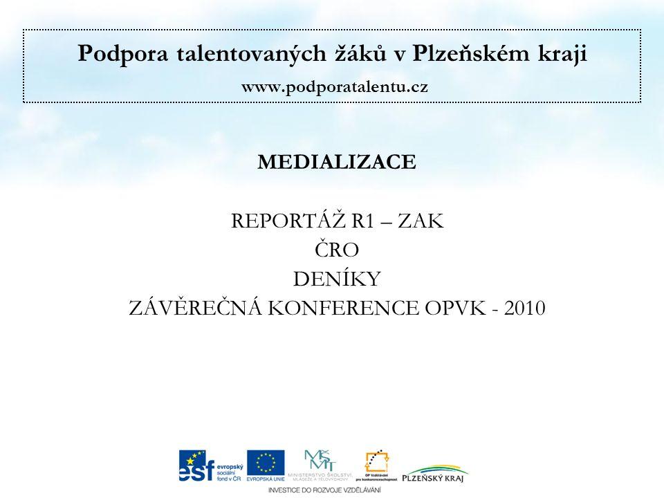 Podpora talentovaných žáků v Plzeňském kraji www.podporatalentu.cz MEDIALIZACE REPORTÁŽ R1 – ZAK ČRO DENÍKY ZÁVĚREČNÁ KONFERENCE OPVK - 2010