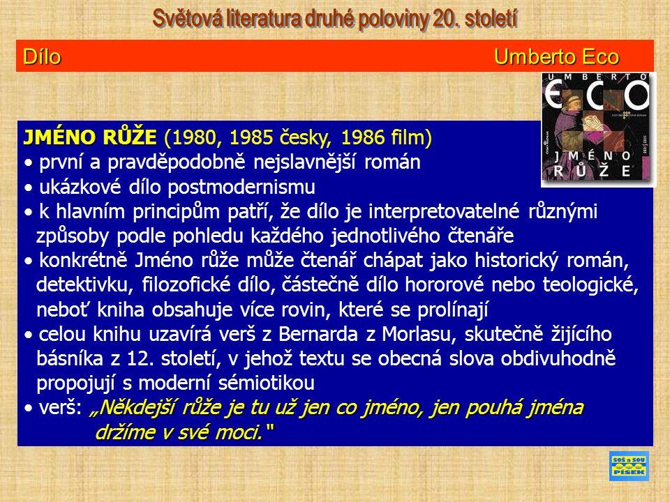 Dílo Umberto Eco JMÉNO RŮŽE JMÉNO RŮŽE (1980, 1985 česky, 1986 film) první a pravděpodobně nejslavnější román ukázkové dílo postmodernismu k hlavním principům patří, že dílo je interpretovatelné různými způsoby podle pohledu každého jednotlivého čtenáře konkrétně Jméno růže může čtenář chápat jako historický román, detektivku, filozofické dílo, částečně dílo hororové nebo teologické, neboť kniha obsahuje více rovin, které se prolínají celou knihu uzavírá verš z Bernarda z Morlasu, skutečně žijícího básníka z 12.