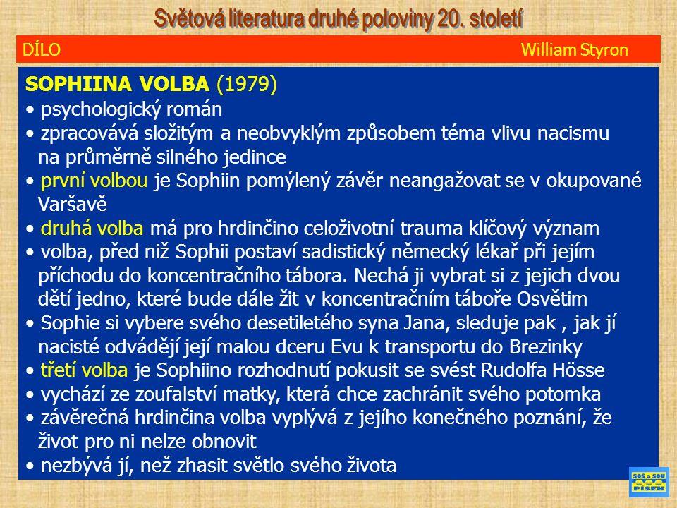 DÍLO William Styron SOPHIINA VOLBA (1979) psychologický román zpracovává složitým a neobvyklým způsobem téma vlivu nacismu na průměrně silného jedince první volbou je Sophiin pomýlený závěr neangažovat se v okupované Varšavě druhá volba má pro hrdinčino celoživotní trauma klíčový význam volba, před niž Sophii postaví sadistický německý lékař při jejím příchodu do koncentračního tábora.