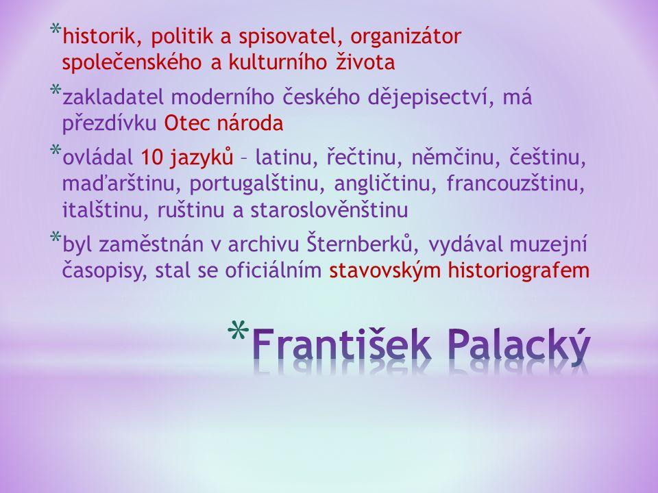 * historik, politik a spisovatel, organizátor společenského a kulturního života * zakladatel moderního českého dějepisectví, má přezdívku Otec národa