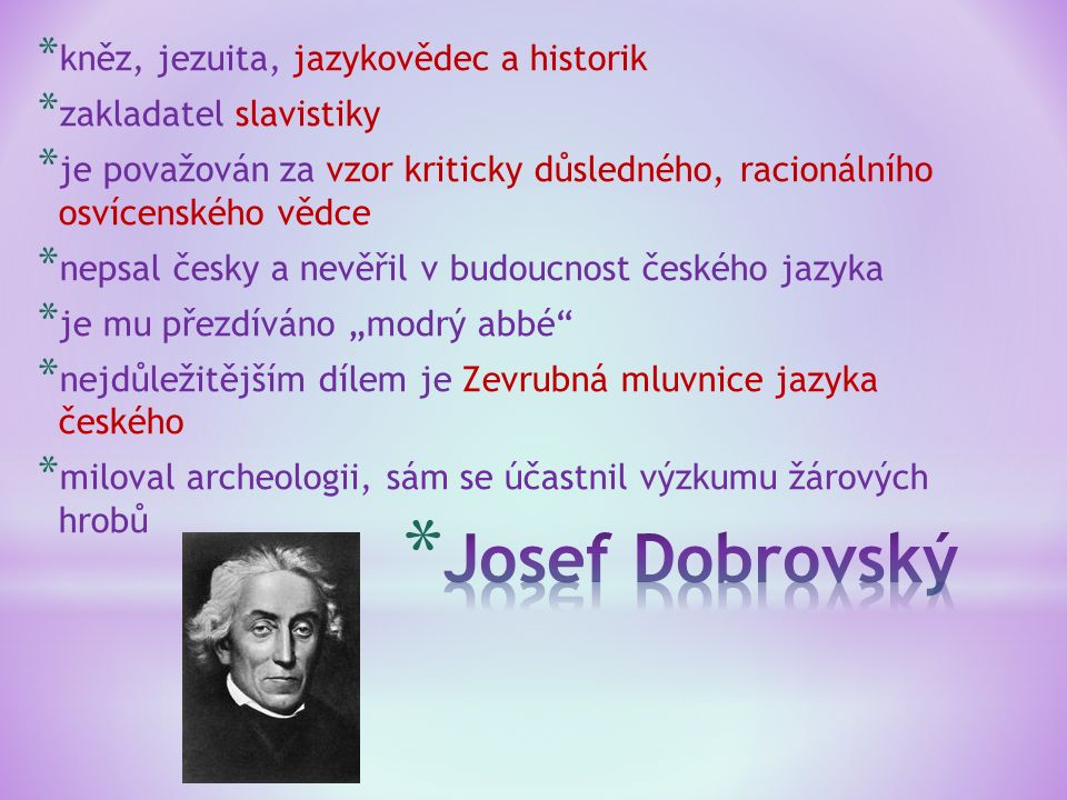 """* kněz, jezuita, jazykovědec a historik * zakladatel slavistiky * je považován za vzor kriticky důsledného, racionálního osvícenského vědce * nepsal česky a nevěřil v budoucnost českého jazyka * je mu přezdíváno """"modrý abbé * nejdůležitějším dílem je Zevrubná mluvnice jazyka českého * miloval archeologii, sám se účastnil výzkumu žárových hrobů"""