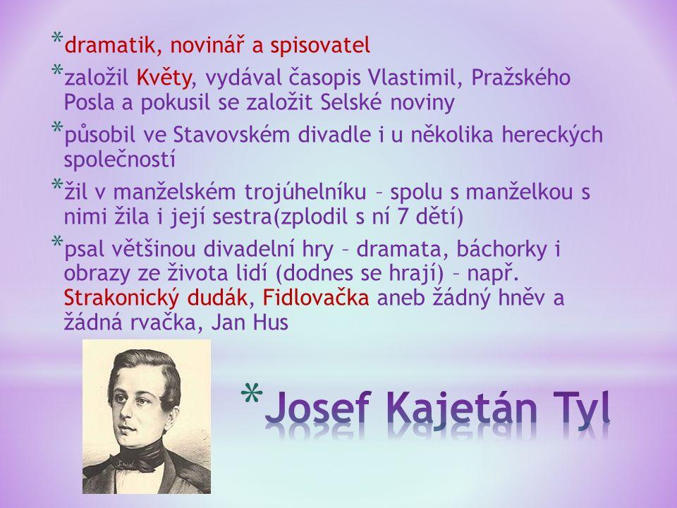 * dramatik, novinář a spisovatel * založil Květy, vydával časopis Vlastimil, Pražského Posla a pokusil se založit Selské noviny * působil ve Stavovské