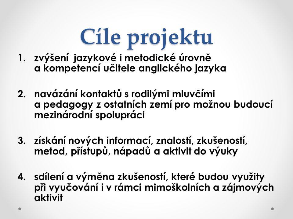 Cíle projektu 1.zvýšení jazykové i metodické úrovně a kompetencí učitele anglického jazyka 2.navázání kontaktů s rodilými mluvčími a pedagogy z ostatn