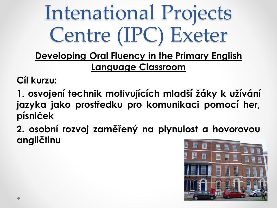 Intenational Projects Centre (IPC) Exeter Developing Oral Fluency in the Primary English Language Classroom Cíl kurzu: 1. osvojení technik motivujícíc