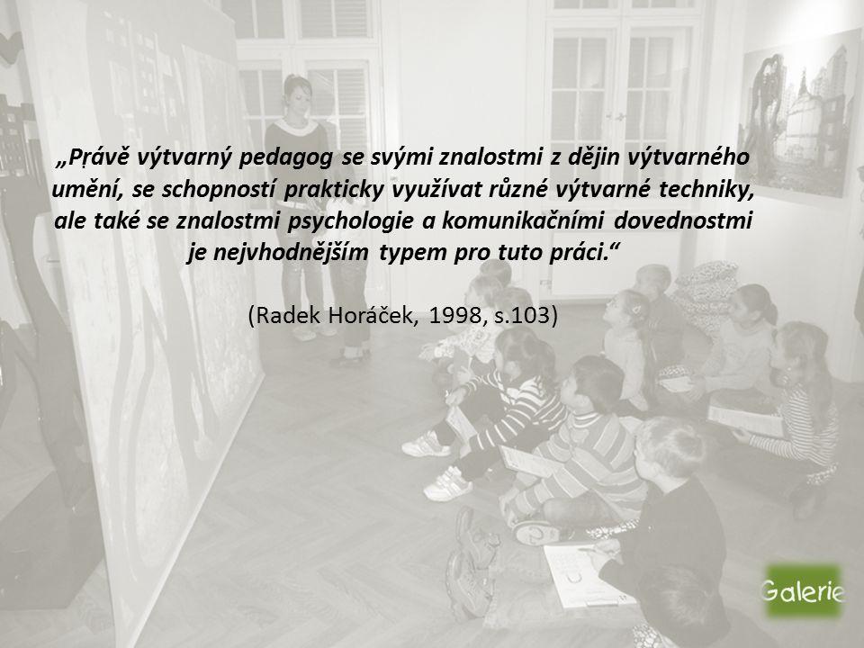 """""""Právě výtvarný pedagog se svými znalostmi z dějin výtvarného umění, se schopností prakticky využívat různé výtvarné techniky, ale také se znalostmi psychologie a komunikačními dovednostmi je nejvhodnějším typem pro tuto práci. (Radek Horáček, 1998, s.103)."""