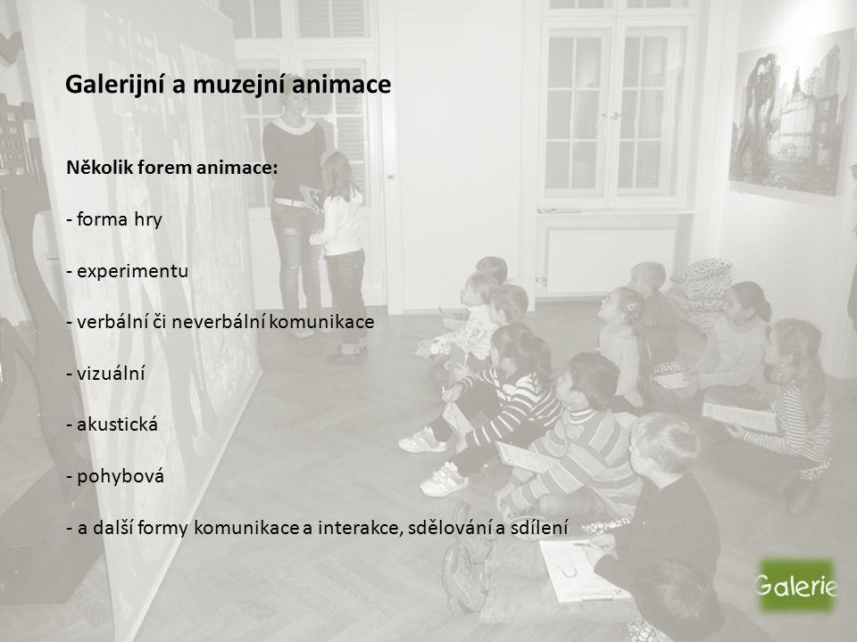 Galerijní a muzejní animace Několik forem animace: - forma hry - experimentu - verbální či neverbální komunikace - vizuální - akustická - pohybová - a další formy komunikace a interakce, sdělování a sdílení